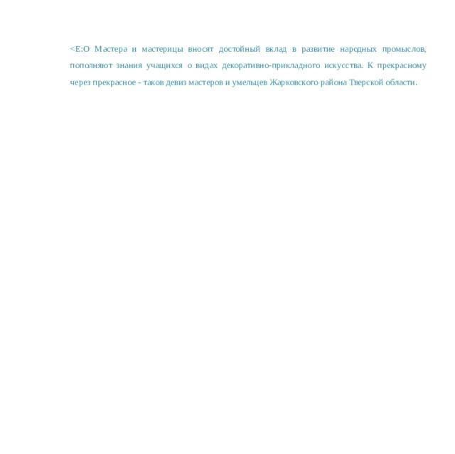 <Е:О Мастера и мастерицы вносят достойный вклад в развитие народных промыслов, пополняют знания учащихся о видах декоративно-прикладного искусства. К прекрасному через прекрасное - таков девиз мастеров и умельцев Жарковского района Тверской области.