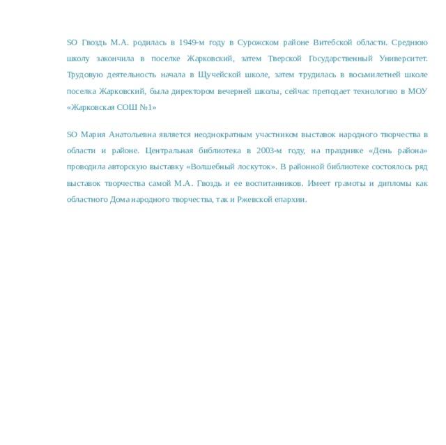 SO Гвоздь М.А. родилась в 1949-м году в Сурожском районе Витебской области. Среднюю школу закончила в поселке Жарковский, затем Тверской Государственный Университет. Трудовую деятельность начала в Щучейской школе, затем трудилась в восьмилетней школе поселка Жарковский, была директором вечерней школы, сейчас преподает технологию в МОУ «Жарковская СОШ №1» SO Мария Анатольевна является неоднократным участником выставок народного творчества в области и районе. Центральная библиотека в 2003-м году, на празднике «День района» проводила авторскую выставку «Волшебный лоскуток». В районной библиотеке состоялось ряд выставок творчества самой М.А. Гвоздь и ее воспитанников. Имеет грамоты и дипломы как областного Дома народного творчества, так и Ржевской епархии.