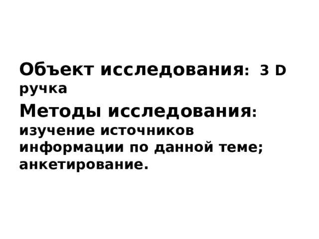 Объект исследования : 3 D ручка Методы исследования : изучение источников информации по данной теме; анкетирование.
