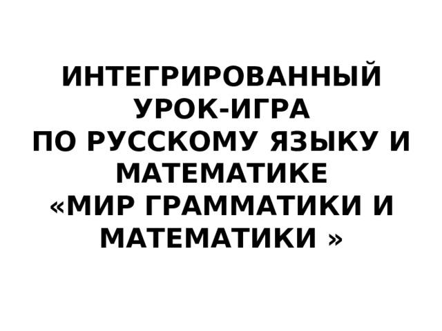ИНТЕГРИРОВАННЫЙ УРОК-ИГРА  ПО РУССКОМУ ЯЗЫКУ И МАТЕМАТИКЕ  «МИР ГРАММАТИКИ И МАТЕМАТИКИ »