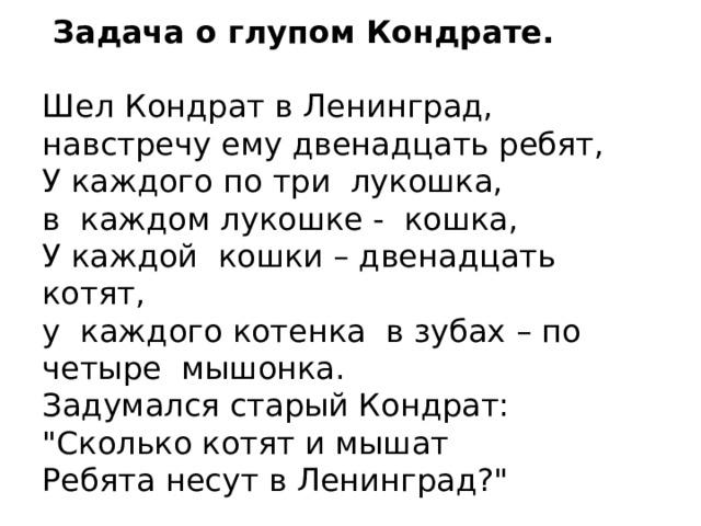 Задача о глупом Кондрате.    Шел Кондрат в Ленинград,  навстречу ему двенадцать ребят,  У каждого по три лукошка,  в каждом лукошке - кошка,  У каждой кошки – двенадцать котят,  у каждого котенка в зубах – по четыре мышонка.  Задумался старый Кондрат: