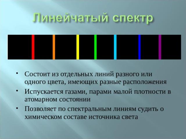 Состоит из отдельных линий разного или одного цвета, имеющих разные расположения Испускается газами, парами малой плотности в атомарном состоянии Позволяет по спектральным линиям судить о химическом составе источника света