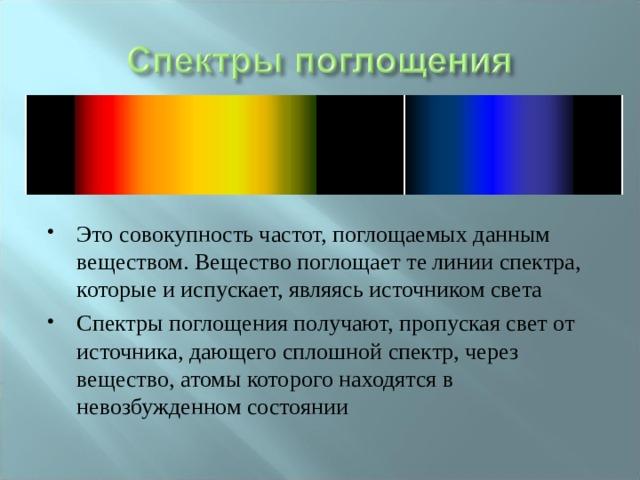 Это совокупность частот, поглощаемых данным веществом. Вещество поглощает те линии спектра, которые и испускает, являясь источником света Спектры поглощения получают, пропуская свет от источника, дающего сплошной спектр, через вещество, атомы которого находятся в невозбужденном состоянии