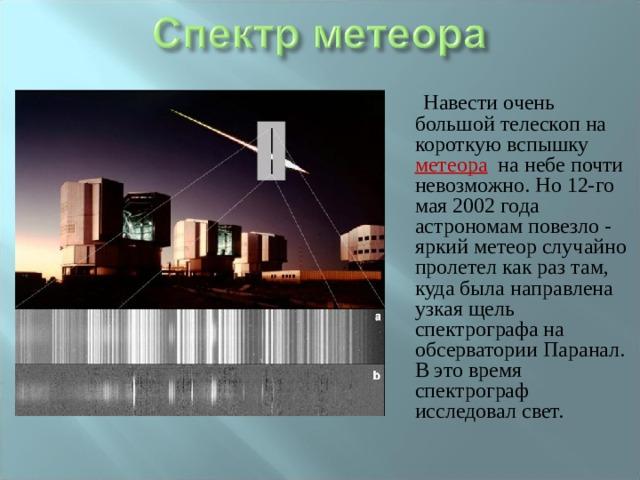 Навести очень большой телескоп на короткую вспышку метеора  на небе почти невозможно. Но 12-го мая 2002 года астрономам повезло - яркий метеор случайно пролетел как раз там, куда была направлена узкая щель спектрографа на обсерватории Паранал. В это время спектрограф исследовал свет.