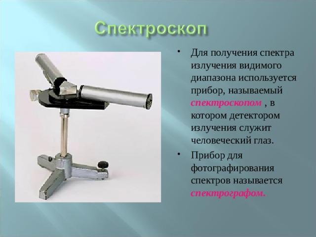 Для получения спектра излучения видимого диапазона используется прибор, называемый спектроскопом , в котором детектором излучения служит человеческий глаз. Прибор для фотографирования спектров называется спектрографом.