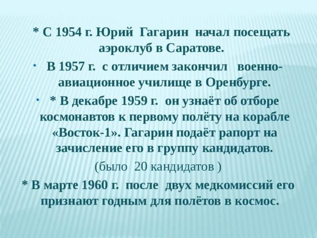 * C1954 г.Юрий Гагарин начал посещать аэроклуб в Саратове. В1957г. с отличием закончилвоенно-авиационное училище в Оренбурге. * В декабре 1959 г. он узнаёт об отборе космонавтов к первому полёту на корабле «Восток-1». Гагарин подаёт рапорт на зачисление его в группу кандидатов. (было 20 кандидатов ) * В марте 1960 г. после двух медкомиссий его признают годным для полётов в космос.