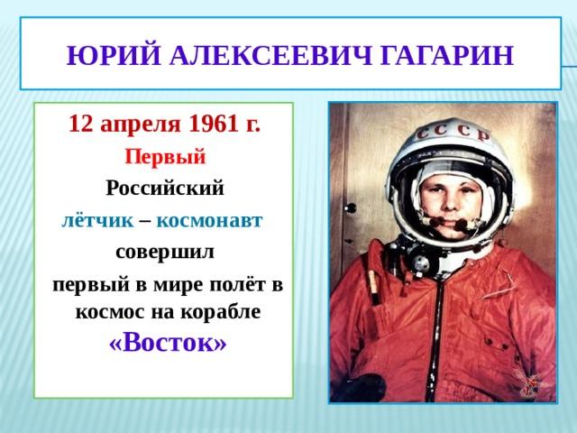 ЮРИЙ  АЛЕКСЕЕВИЧ ГАГАРИН 12 апреля 1961 г. Первый  Российский лётчик – космонавт   совершил первый в мире полёт в космос на корабле «Восток»