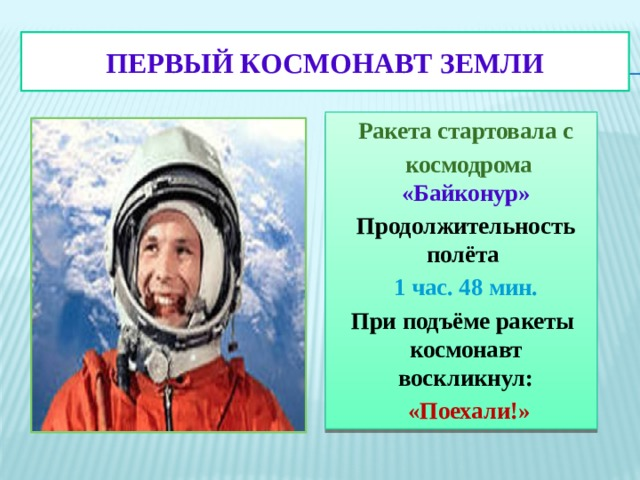 ПЕРВЫЙ КОСМОНАВТ ЗЕМЛИ Ракета стартовала с  космодрома «Байконур» Продолжительность полёта 1 час. 48 мин. При подъёме ракеты космонавт воскликнул:  «Поехали!»