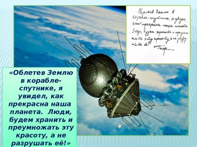 «Облетев Землю в корабле-спутнике, я увидел, как прекрасна наша планета. Люди, будем хранить и преумножать эту красоту, а не разрушать её!»  Гагарин
