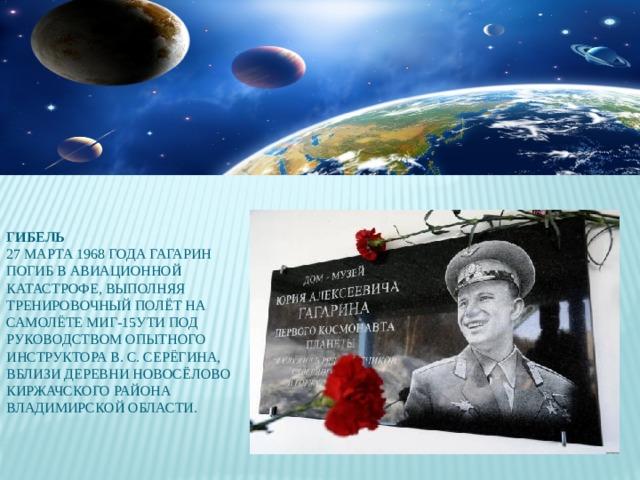Гибель  27 марта 1968 года Гагарин погиб в авиационной катастрофе, выполняя тренировочный полёт на самолёте МиГ-15УТИ под руководством опытного инструктора В. С. Серёгина, вблизи деревни Новосёлово Киржачского района Владимирской области.