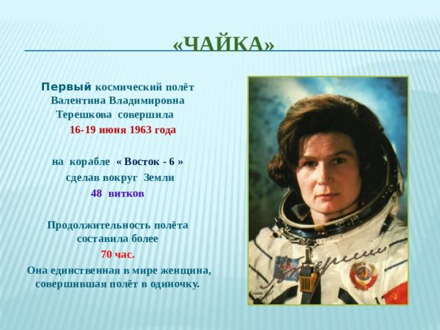 «ЧАЙКА» Первый космический полёт Валентина Владимировна Терешкова совершила с 16-19 июня 1963 года   на корабле « Восток - 6 »   сделав вокруг Земли 48 витков  Продолжительность полёта составила более  70 час.  Она единственная в мире женщина, совершившая полёт в одиночку.