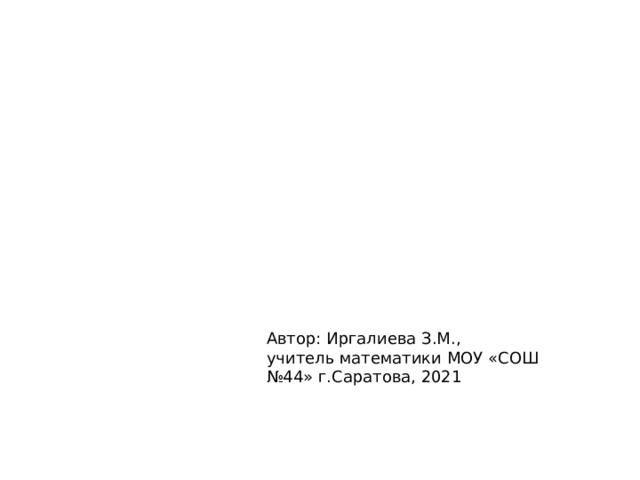 Автор: Иргалиева З.М., учитель математики МОУ «СОШ №44» г.Саратова, 2021