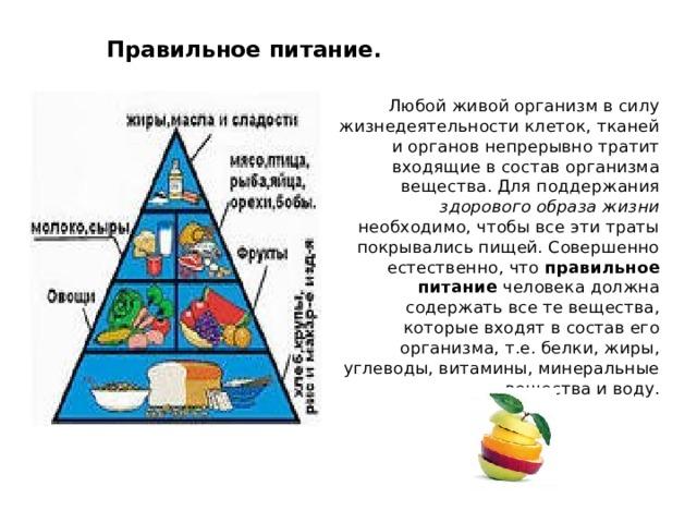 Правильное питание.   Любой живой организм в силу жизнедеятельности клеток, тканей и органов непрерывно тратит входящие в состав организма вещества. Для поддержания здорового образа жизни необходимо, чтобы все эти траты покрывались пищей. Совершенно естественно, что правильное питание человека должна содержать все те вещества, которые входят в состав его организма, т.е. белки, жиры, углеводы, витамины, минеральные вещества и воду.