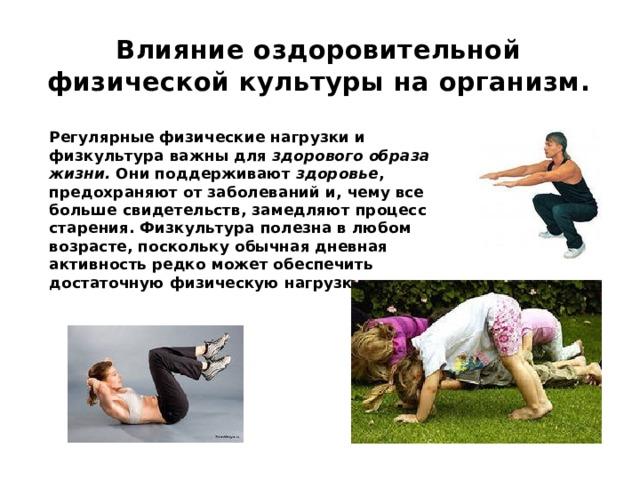 Влияние оздоровительной физической культуры на организм.   Регулярные физические нагрузки и физкультура важны для здорового образа жизни. Они поддерживают здоровье , предохраняют от заболеваний и, чему все больше свидетельств, замедляют процесс старения.Физкультура полезна в любом возрасте, поскольку обычная дневная активность редко может обеспечить достаточную физическую нагрузку .
