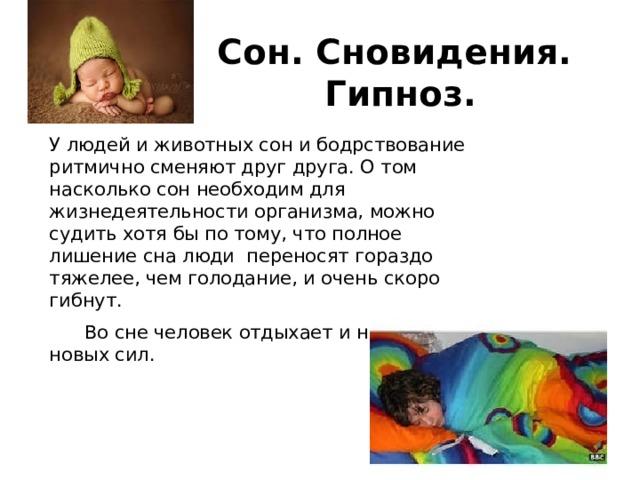 Сон. Сновидения.  Гипноз. У людей и животных сон и бодрствование ритмично сменяют друг друга. О том насколько сон необходим для жизнедеятельности организма, можно судить хотя бы по тому, что полное лишение сна люди переносят гораздо тяжелее, чем голодание, и очень скоро гибнут.  Во сне человек отдыхает и набирается новых сил.