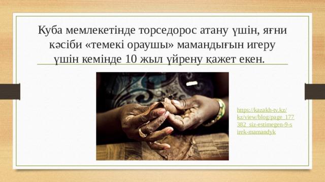 Куба мемлекетінде торседорос атану үшін, яғни кәсіби «темекі ораушы» мамандығын игеру үшін кемінде 10 жыл үйрену қажет екен. https://kazakh-tv.kz/kz/view/blog/page_177382_siz-estimegen-9-sirek-mamandyk