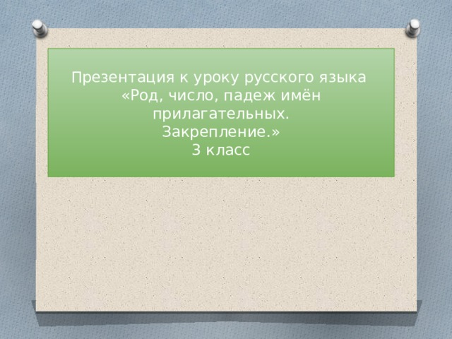 Презентация к уроку русского языка  «Род, число, падеж имён прилагательных.  Закрепление.»  3 класс