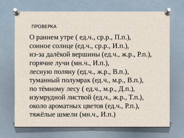 ПРОВЕРКА О раннем утре ( ед.ч., ср.р., П.п.), сонное солнце (ед.ч., ср.р., И.п.), из-за далёкой вершины (ед.ч., ж.р., Р.п.), горячие лучи (мн.ч., И.п.), лесную поляну (ед.ч., ж.р., В.п.), туманный полумрак (ед.ч., м.р., В.п.), по тёмному лесу ( ед.ч., м.р., Д.п.), изумрудной листвой (ед.ч., ж.р., Т.п.), около ароматных цветов (ед.ч., Р.п.), тяжёлые шмели (мн.ч., И.п.)