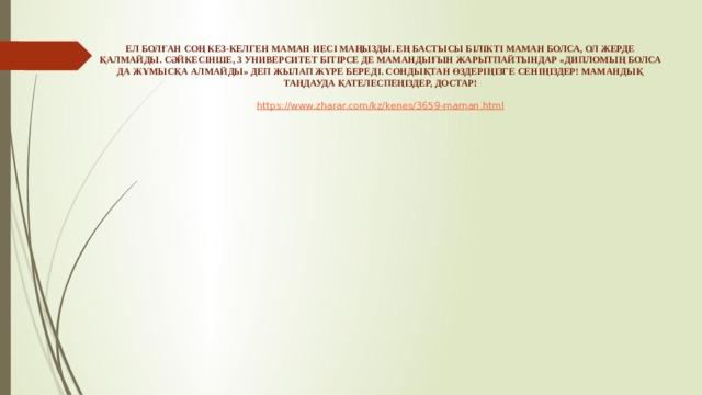 ЕЛ БОЛҒАН СОҢ КЕЗ-КЕЛГЕН МАМАН ИЕСІ МАҢЫЗДЫ. ЕҢ БАСТЫСЫ БІЛІКТІ МАМАН БОЛСА, ОЛ ЖЕРДЕ ҚАЛМАЙДЫ. СӘЙКЕСІНШЕ, 3 УНИВЕРСИТЕТ БІТІРСЕ ДЕ МАМАНДЫҒЫН ЖАРЫТПАЙТЫНДАР «ДИПЛОМЫҢ БОЛСА ДА ЖҰМЫСҚА АЛМАЙДЫ» ДЕП ЖЫЛАП ЖҮРЕ БЕРЕДІ. СОНДЫҚТАН ӨЗДЕРІҢІЗГЕ СЕНІҢІЗДЕР! МАМАНДЫҚ ТАҢДАУДА ҚАТЕЛЕСПЕҢІЗДЕР, ДОСТАР!   https://www.zharar.com/kz/kenes/3659-maman.html