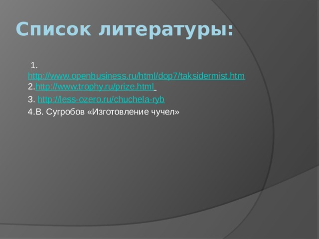 Список литературы:  1. http://www.openbusiness.ru/html/dop7/taksidermist.htm 2. http://www.trophy.ru/prize.html  3. http://less-ozero.ru/chuchela-ryb 4.В. Сугробов «Изготовление чучел»