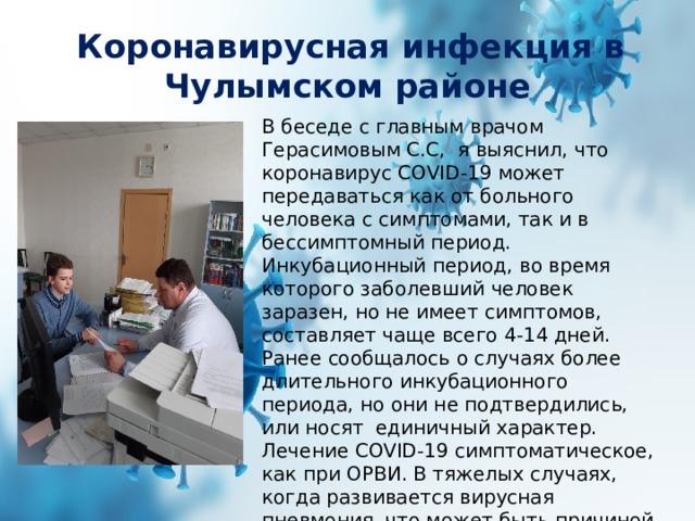 Коронавирусная инфекция в Чулымском районе В беседе с главным врачом Герасимовым С.С, я выяснил, что коронавирус COVID-19 может передаваться как от больного человека с симптомами, так и в бессимптомный период. Инкубационный период, во время которого заболевший человек заразен, но не имеет симптомов, составляет чаще всего 4-14 дней. Ранее сообщалось о случаях более длительного инкубационного периода, но они не подтвердились, или носят единичный характер. Лечение COVID-19 симптоматическое, как при ОРВИ. В тяжелых случаях, когда развивается вирусная пневмония, что может быть причиной смерти, помочь в таком случае сможет только искусственная вентиляция легких (ИВЛ) с помощью специальных медицинских аппаратов