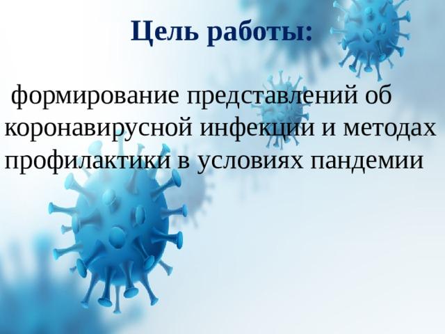 Цель работы:   формирование представлений об коронавирусной инфекции и методах профилактики в условиях пандемии