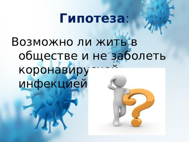 Гипотеза : Возможно ли жить в обществе и не заболеть коронавирусной инфекцией