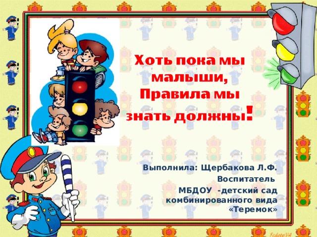 Выполнила: Щербакова Л.Ф. Воспитатель МБДОУ -детский сад комбинированного вида «Теремок»