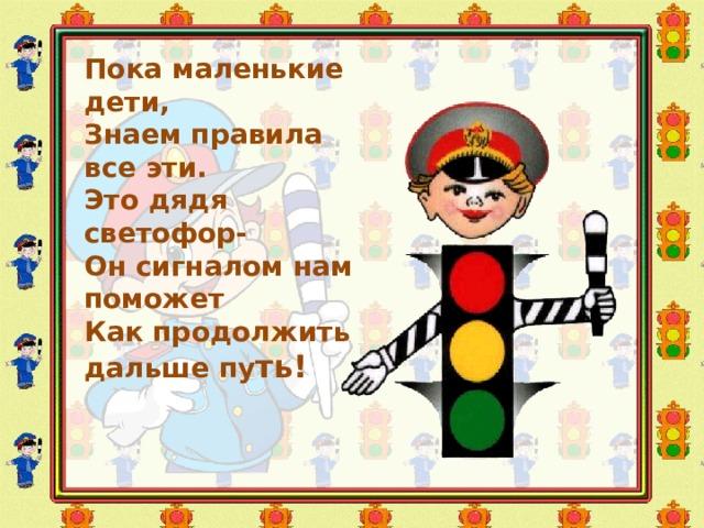 Пока маленькие дети,  Знаем правила все эти.  Это дядя светофор-  Он сигналом нам поможет  Как продолжить дальше пу ть!