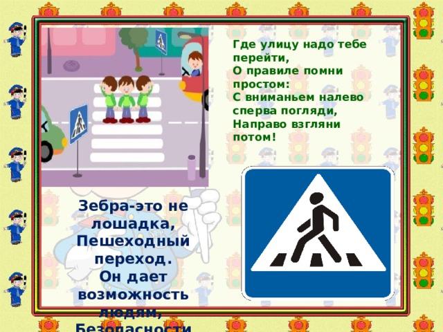 Где улицу надо тебе перейти,  О правиле помни простом:  С вниманьем налево сперва погляди,  Направо взгляни потом!   Зебра-это не лошадка, Пешеходный переход. Он дает возможность людям, Безопасности проход