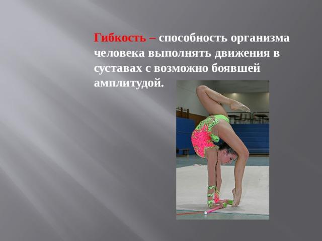 Гибкость – способность организма человека выполнять движения в суставах с возможно боявшей амплитудой.