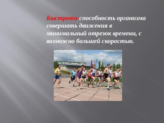 Быстрота- способность организма совершать движения в минимальный отрезок времени, с возможно большей скоростью.