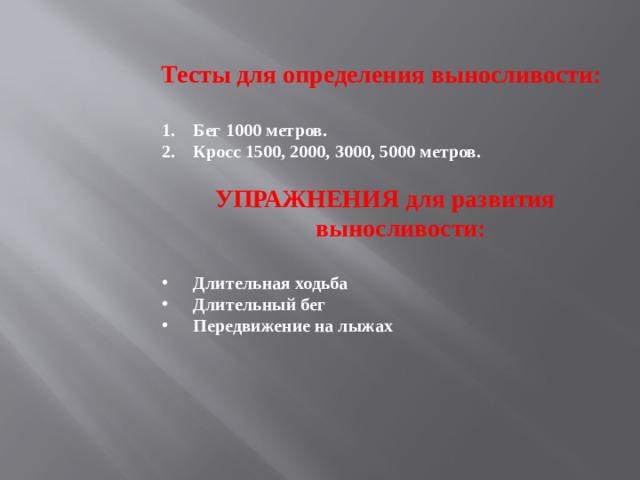 Тесты для определения выносливости:  Бег 1000 метров. Кросс 1500, 2000, 3000, 5000 метров.  УПРАЖНЕНИЯ для развития выносливости:  Длительная ходьба Длительный бег Передвижение на лыжах