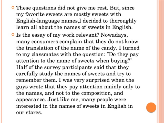 These questions did not give me rest. But, since my favorite sweets are mostly sweets with English-language names,I decided to thoroughly learn all about the names of sweets in English. Is the essay of my work relevant? Nowadays, many consumers complain that they do not know the translation of the name of the candy. I turned to my classmates with the question: