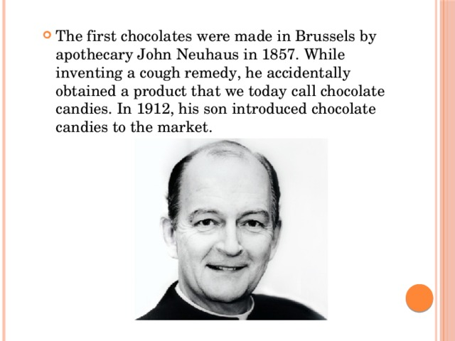 The first chocolates were made in Brussels by apothecary John Neuhaus in 1857. While inventing a cough remedy, he accidentally obtained a product that we today call chocolate candies. In 1912, his son introduced chocolate candies to the market.