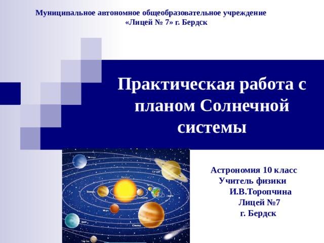 Муниципальное автономное общеобразовательное учреждение  «Лицей № 7» г. Бердск Практическая работа с планом Солнечной системы Астрономия 10 класс  Учитель физики  И.В.Торопчина  Лицей №7  г. Бердск