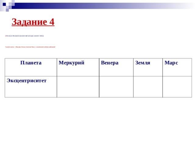 Задание 4 А) Используя «Школьный астрономический календарь» заполните таблицу:             У какой планеты— Меркурия, Венеры, Земли или Марса— эксцентриситет орбиты наибольший?  Планета Меркурий  Эксцентриситет Венера Земля Марс