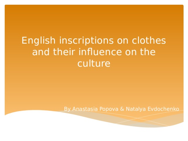 English inscriptions on clothes and their influence on the culture By Anastasia Popova & Natalya Evdochenko