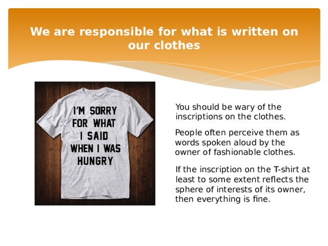 We are responsible for what is written on our clothes   You should be wary of the inscriptions on the clothes. People often perceive them as words spoken aloud by the owner of fashionable clothes. If the inscription on the T-shirt at least to some extent reflects the sphere of interests of its owner, then everything is fine.
