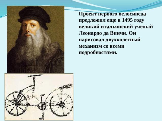 Проект первого велосипеда предложил еще в 1495 году великий итальянский ученый Леонардо да Винчи. Он нарисовал двухколесный механизм со всеми подробностями.