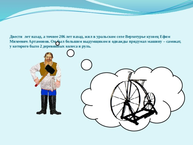 Двести лет назад, а точнее 206 лет назад, жил в уральском селе Верхотурье кузнец Ефим Михеевич Артамонов. Он был большим выдумщиком и однажды придумал машину – самокат, у которого было 2 деревянных колеса и руль.