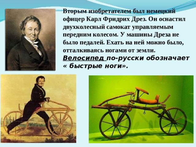 Вторым изобретателем был немецкий офицер Карл Фридрих Дрез. Он оснастил двухколесный самокат управляемым передним колесом. У машины Дреза не было педалей. Ехать на ней можно было, отталкиваясь ногами от земли. Велосипед по-русски обозначает « быстрые ноги».