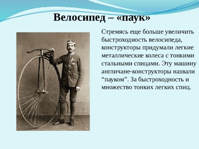 """Велосипед – «паук» Стремясь еще больше увеличить быстроходность велосипеда, конструкторы придумали легкие металлические колеса с тонкими стальными спицами. Эту машину англичане-конструкторы назвали """"пауком"""". За быстроходность и множество тонких легких спиц."""
