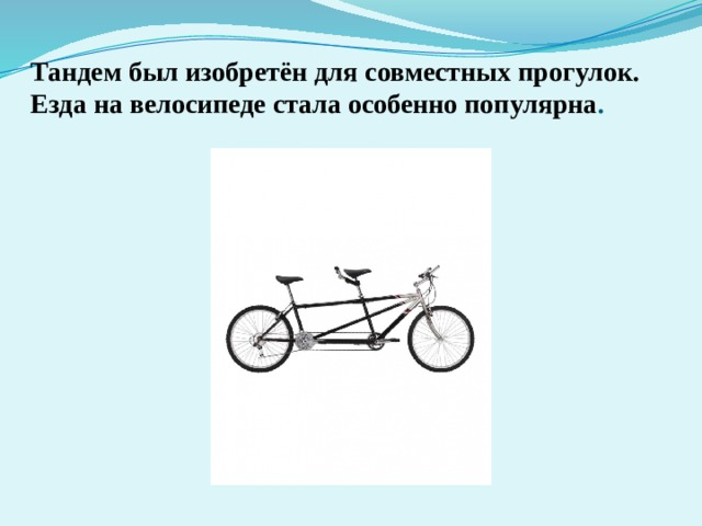 Тандем был изобретён для совместных прогулок. Езда на велосипеде стала особенно популярна .