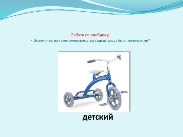 Работа по учебнику.  - Вспомните, на каком велосипеде вы ездили, когда были маленькими?