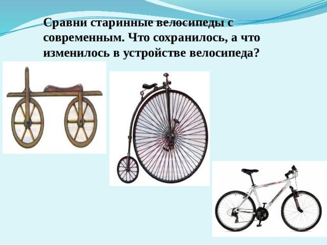 Сравни старинные велосипеды с современным. Что сохранилось, а что изменилось в устройстве велосипеда?