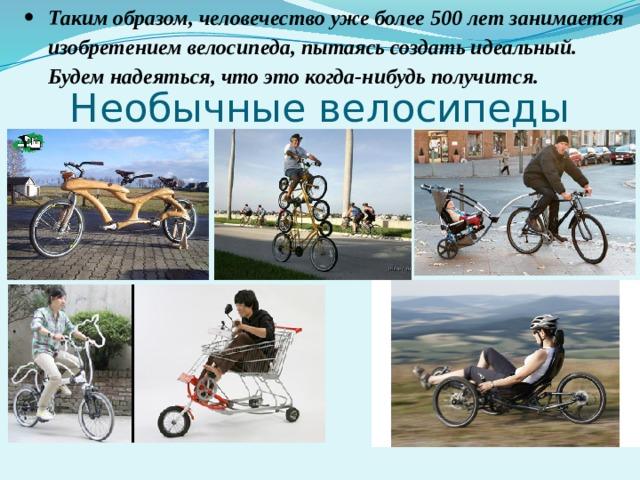 Таким образом, человечество уже более 500 лет занимается изобретением велосипеда, пытаясь создать идеальный. Будем надеяться, что это когда-нибудь получится.