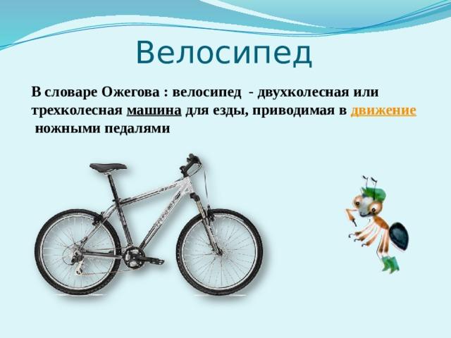 Велосипед В словаре Ожегова : велосипед - двухколесная или трехколесная машина для езды, приводимая в движение ножными педалями