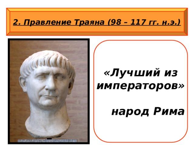 2. Правление Траяна (98 – 117 гг. н.э.) «Лучший из императоров»  народ Рима