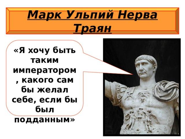 Марк Ульпий Нерва Траян «Я хочу быть таким императором, какого сам бы желал себе, если бы был подданным»